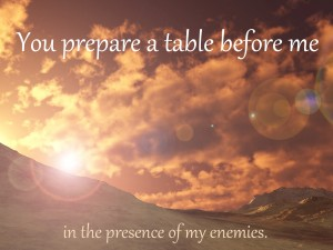 You prepare a table before me in the presence of my enemines