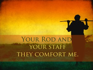 Your Rod and Your Staff they comfort me
