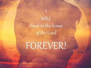 I will dwell in the house of the Lord forever