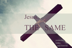 Jesus the same yesterday today forever