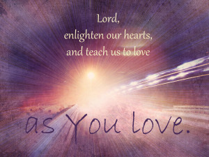 lord enlighten our hearts to love