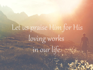 let us praise Him for his loving works
