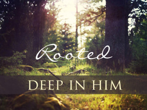 rooted deep in him