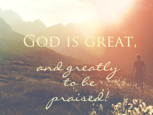 god is great and greatly to be praised